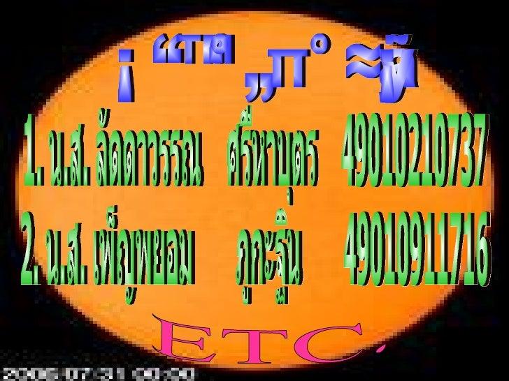 สมาชิกในกลุ่ม 1. น.ส. ลัดดาวรรณ  ศรีหาบุตร  49010210737 2. น.ส. เพ็ญพยอม  ภูกะฐิน  49010911716 ETC.