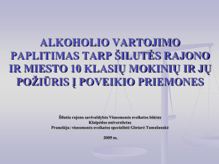 ALKOHOLIO VARTOJIMO PAPLITIMAS TARP ŠILUTĖS RAJONO IR MIESTO 10 KLASIŲ MOKINIŲ IR JŲ POŽIŪRIS Į POVEIKIO PRIEMONESŠilutės ...