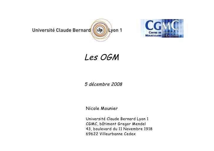 Les OGM   5 décembre 2008     Nicole Mounier  Université Claude Bernard Lyon 1 CGMC, bâtiment Gregor Mendel 43, boulevard ...
