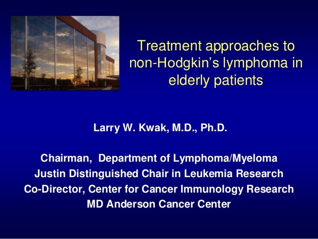 Treatment approaches to non-Hodgkin's lymphoma in elderly patients Larry W. Kwak, M.D., Ph.D. Chairman, Department of Lymp...