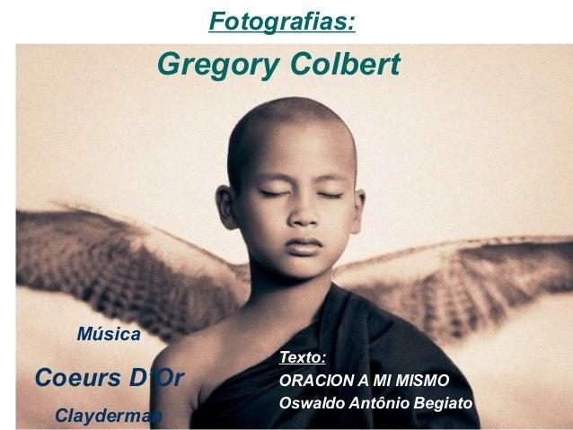 Fotografias:            Gregory Colbert   Música                    Texto:Coeurs D'Or         ORACION A MI MISMO          ...