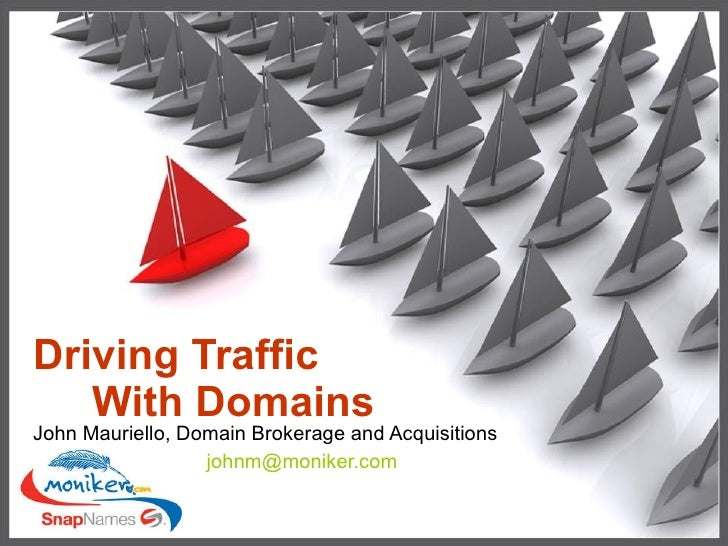 Driving Traffic    With Domains John Mauriello, Domain Brokerage and Acquisitions   [email_address]