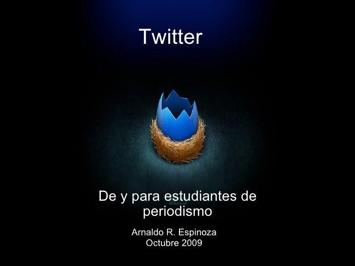 Twitter De y para estudiantes de periodismo Arnaldo R. Espinoza Octubre 2009