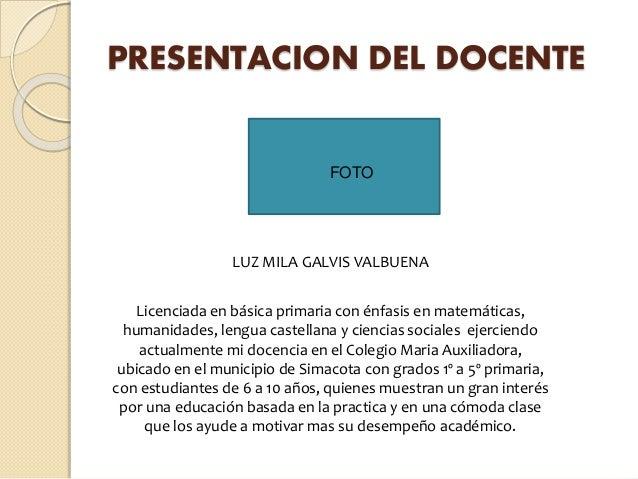 PRESENTACION DEL DOCENTE LUZ MILA GALVIS VALBUENA Licenciada en básica primaria con énfasis en matemáticas, humanidades, l...
