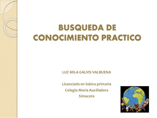 BUSQUEDA DE CONOCIMIENTO PRACTICO LUZ MILA GALVIS VALBUENA Licenciada en básica primaria Colegio Maria Auxiliadora Simacota