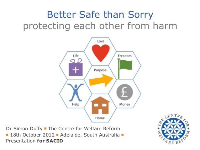 Better Safe than Sorry      protecting each other from harmDr Simon Duffy ■ The Centre for Welfare Reform■ 18th October 20...