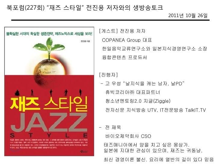 """북포럼(227회) """"재즈 스타일"""" 젂짂용 저자와의 생방송토크                                        2011년 10월 26일                   [게스트] 전진용 저자     ..."""