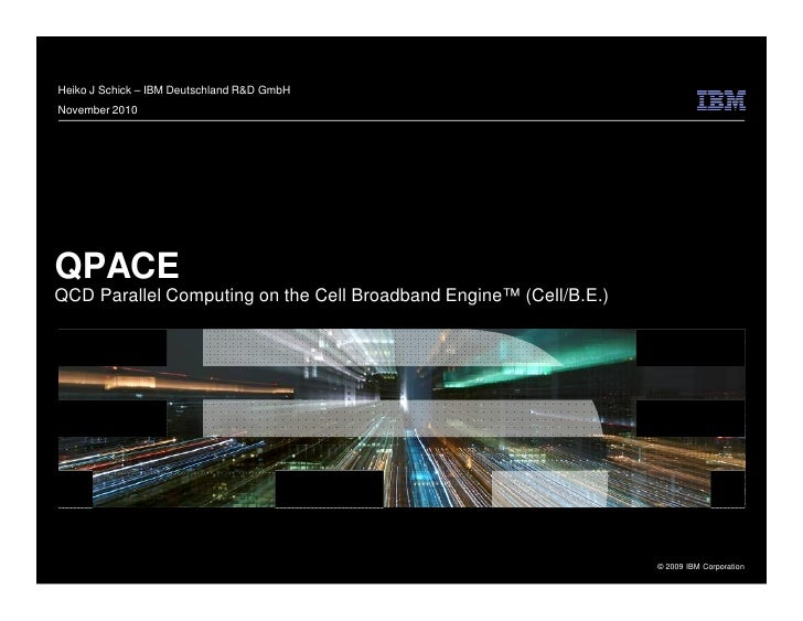 Heiko J Schick – IBM Deutschland R&D GmbH November 2010     QPACE QCD Parallel Computing on the Cell Broadband Engine™ (Ce...