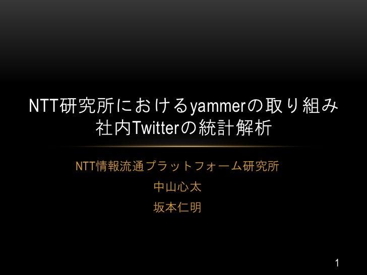 NTT研究所におけるyammerの取り組み     社内Twitterの統計解析   NTT情報流通プラットフォーム研究所         中山心太         坂本仁明                        1