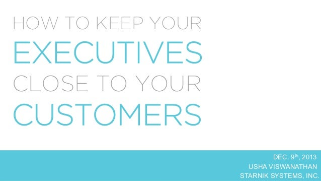 HOW TO KEEP YOUR  EXECUTIVES CLOSE TO YOUR  CUSTOMERS  DEC. 9th, 2013   USHA VISWANATHAN   STARNIK SYSTEMS, INC.