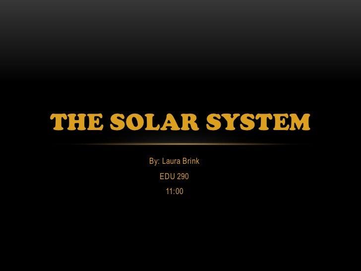 THE SOLAR SYSTEM      By: Laura Brink         EDU 290          11:00