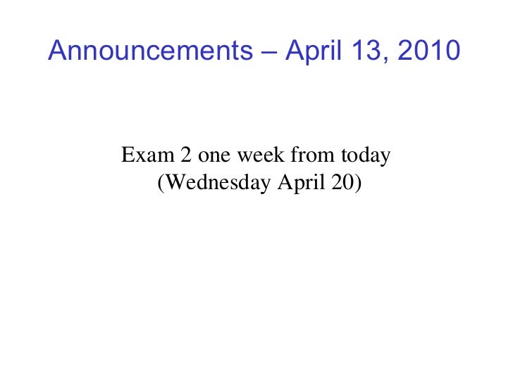 Announcements – April 13, 2010 Exam 2 one week from today (Wednesday April 20)