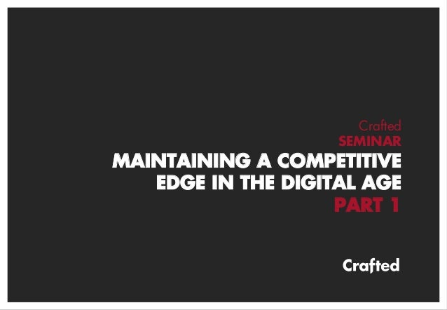 CraftedSEMINARMAINTAINING A COMPETITIVEEDGE IN THE DIGITAL AGEPART 1
