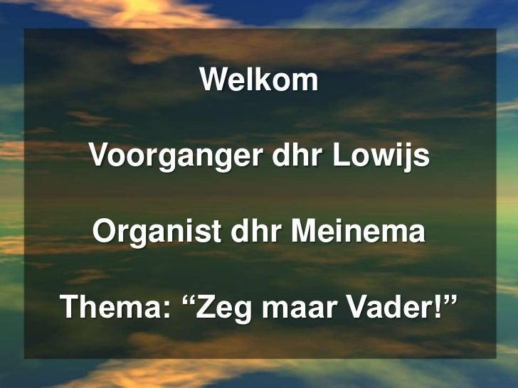 """WelkomVoorganger dhr LowijsOrganist dhr MeinemaThema: """"Zeg maar Vader!""""<br />"""