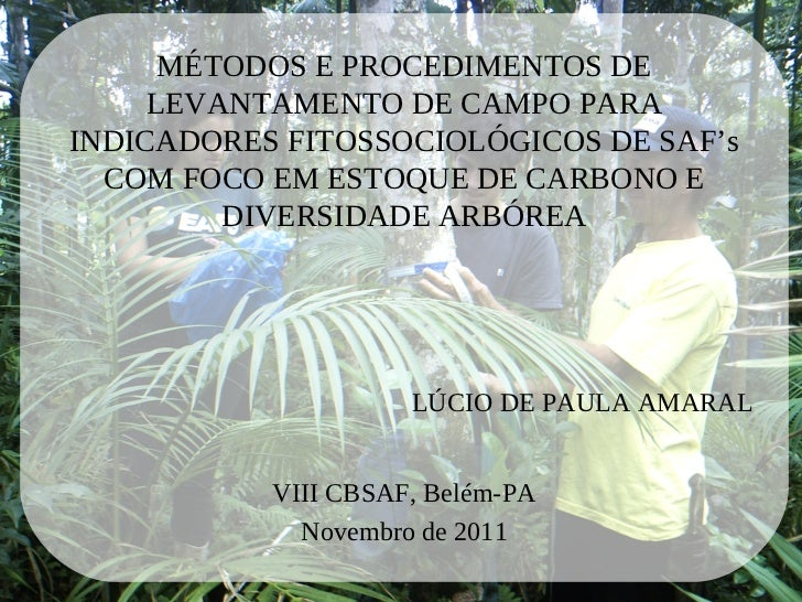 MÉTODOS E PROCEDIMENTOS DE     LEVANTAMENTO DE CAMPO PARAINDICADORES FITOSSOCIOLÓGICOS DE SAF's  COM FOCO EM ESTOQUE DE CA...