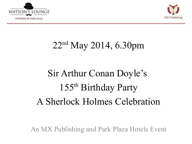 22nd May 2014, 6.30pm Sir Arthur Conan Doyle's 155th Birthday Party A Sherlock Holmes Celebration An MX Publishing and Par...