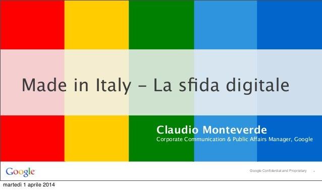 *Google Confidential and Proprietary Made in Italy - La sfida digitale Claudio Monteverde Corporate Communication & Public ...
