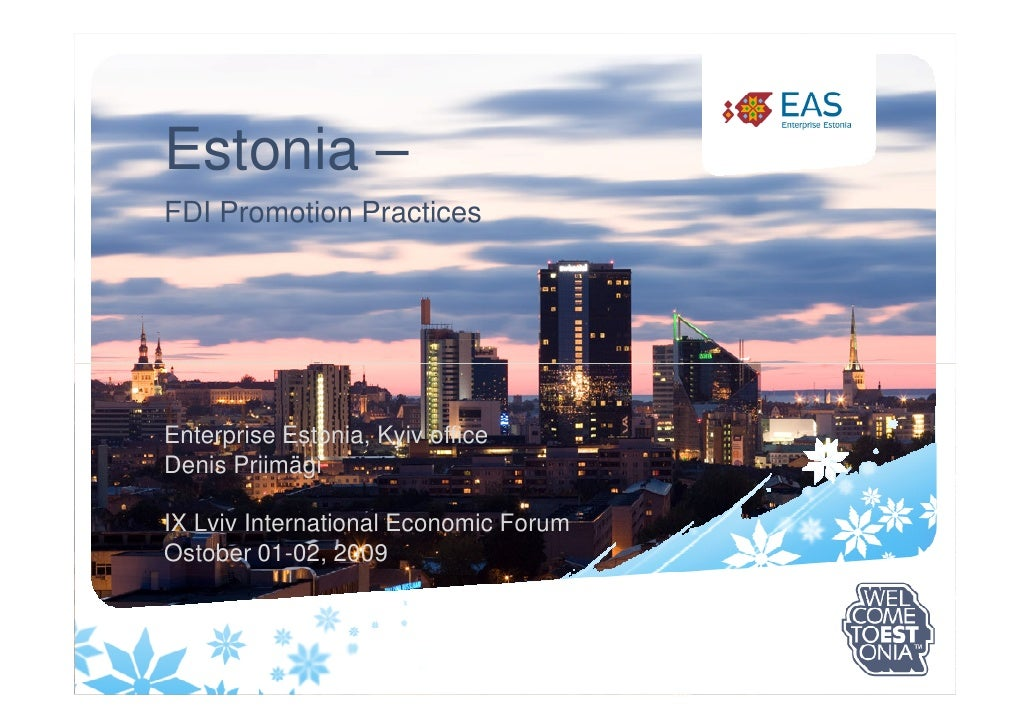 Estonia – FDI Promotion Practices     Enterprise Estonia, Kyiv office Denis Priimägi  IX Lviv International Economic Forum...
