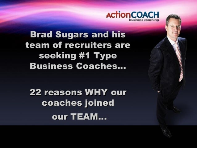 Brad Sugars and histeam of recruiters are   seeking #1 Type Business Coaches…22 reasons WHY our  coaches joined     our TE...