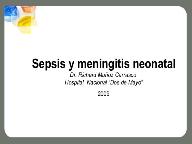 "Sepsis y meningitis neonatal       Dr. Richard Muñoz Carrasco      Hospital Nacional ""Dos de Mayo""                   2009 ..."