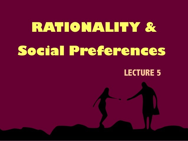 Social Preferences LECTURE 5 RATIONALITY &