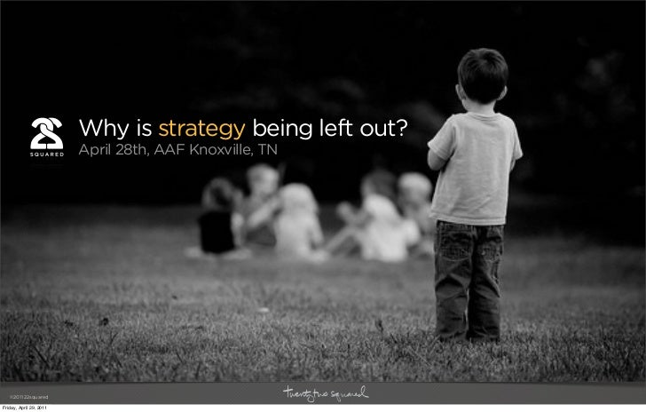 Why is strategy being left out?                         April 28th, AAF Knoxville, TN   ©2011 22squaredFriday, April 29, 2...