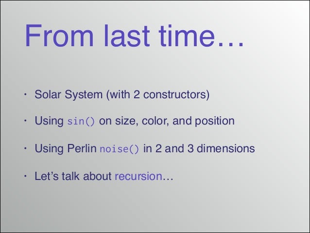 From last time… • Solar System (with 2 constructors)! • Using sin() on size, color, and position! • Using Perlin noise() i...