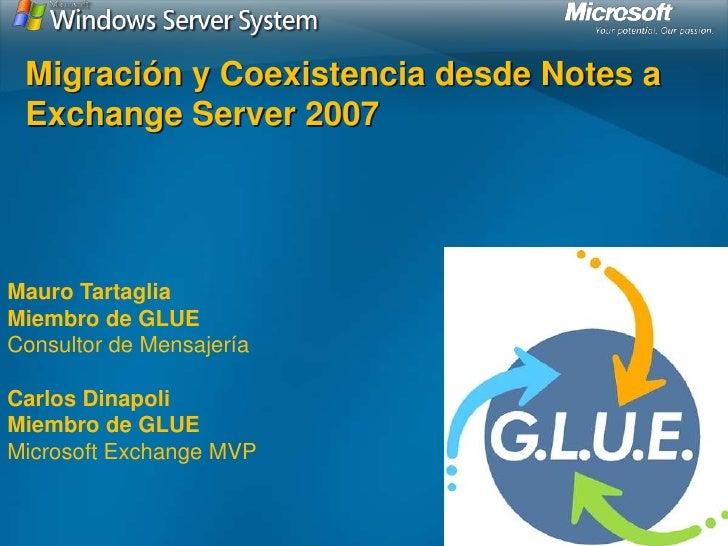 Migración y Coexistencia desde Notes a  Exchange Server 2007     Mauro Tartaglia Miembro de GLUE Consultor de Mensajería  ...
