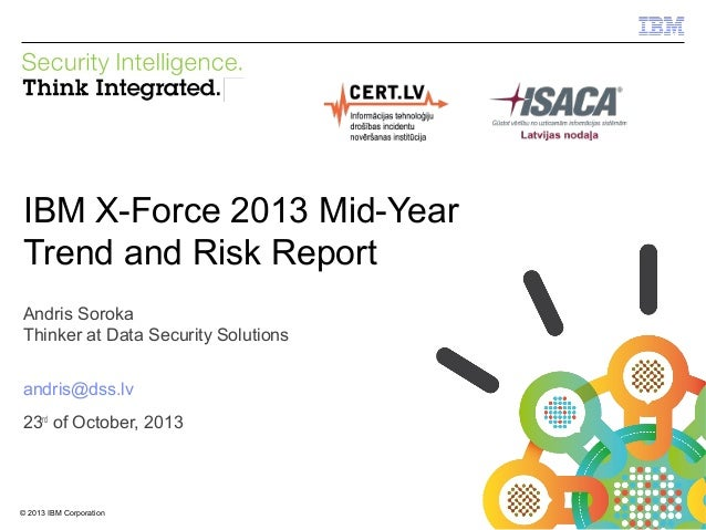 IBM Security Systems  IBM X-Force 2013 Mid-Year Trend and Risk Report Andris Soroka Thinker at Data Security Solutions and...