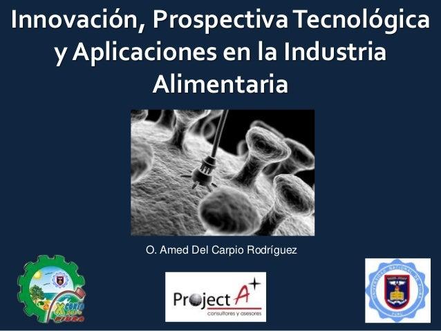 Innovación, ProspectivaTecnológica y Aplicaciones en la Industria Alimentaria O. Amed Del Carpio Rodríguez