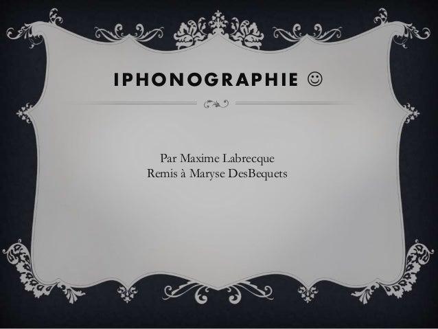 IPHONOGRAPHIE  Par Maxime Labrecque Remis à Maryse DesBequets