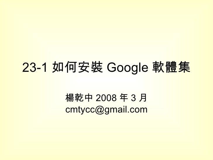 23-1 如何安裝 Google 軟體集 楊乾中 2008 年 3 月  [email_address]