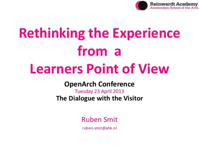 Rethinking the Experience from a Learners Point of View OpenArch Conference Tuesday 23 April 2013 The Dialogue with the Vi...