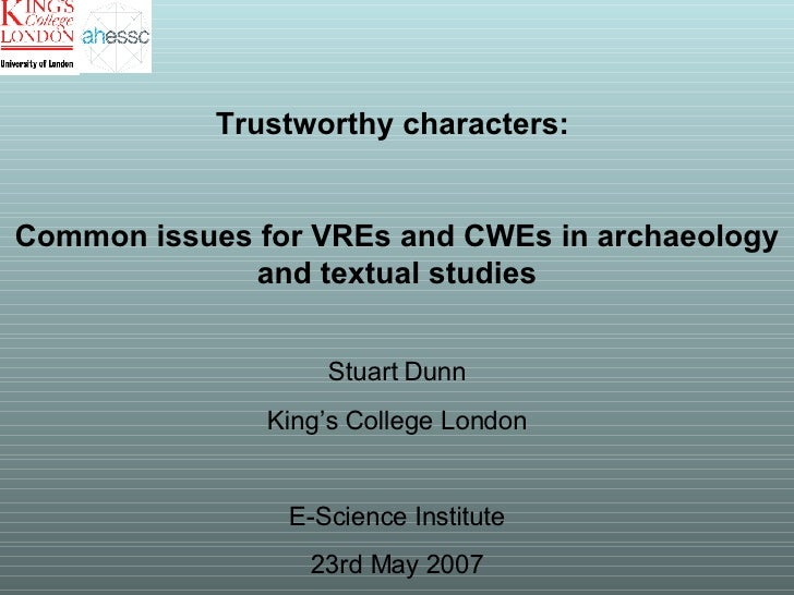 Trustworthy characters:  Common issues for VREs and CWEs in archaeology and textual studies Stuart Dunn King's College Lon...