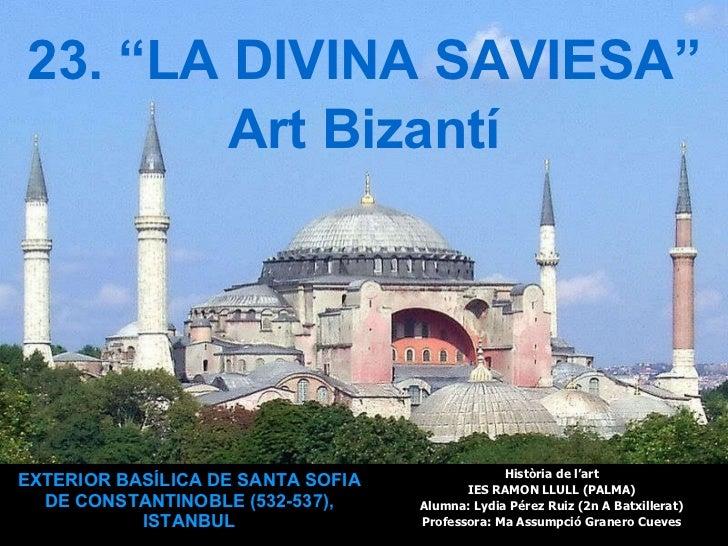 """<ul><li>23. """"LA DIVINA SAVIESA"""" </li></ul><ul><li>Art Bizantí </li></ul><ul><li>Història de l'art </li></ul><ul><li>IES RA..."""