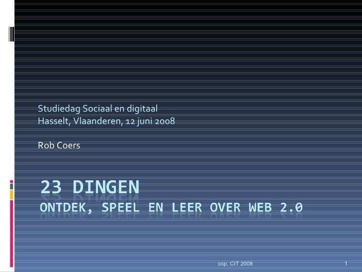 Studiedag Sociaal en digitaal Hasselt, Vlaanderen, 12 juni 2008 Rob Coers cop. CIT 2008