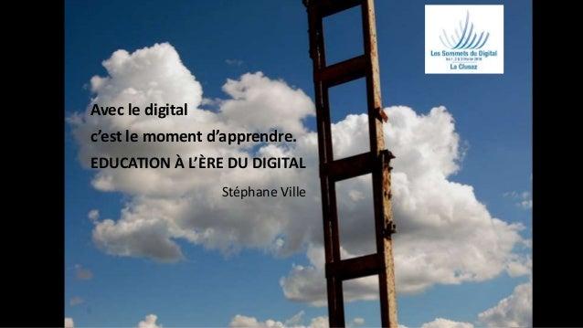 1 Avec le digital c'est le moment d'apprendre. EDUCATION À L'ÈRE DU DIGITAL Stéphane Ville