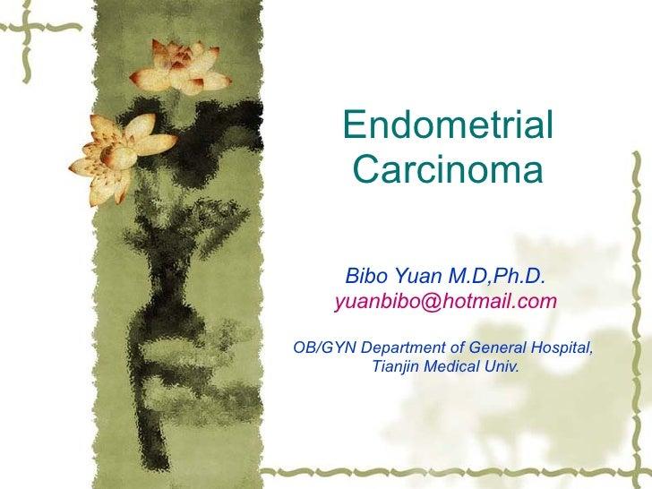 Endometrial Carcinoma Bibo Yuan M.D,Ph.D. [email_address] OB/GYN Department of General Hospital,  Tianjin Medical Univ.
