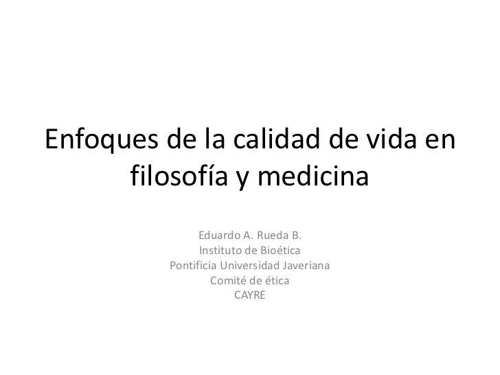 Enfoques de la calidad de vida en      filosofía y medicina                Eduardo A. Rueda B.                Instituto de...