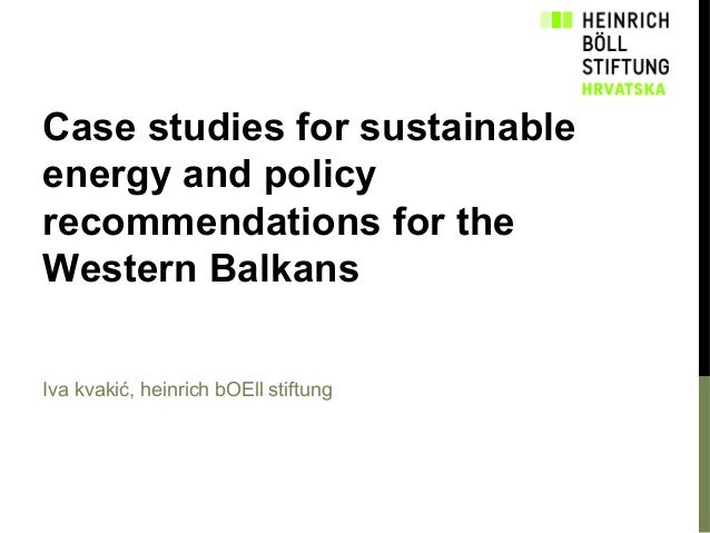 Case studies for sustainable energy and policy recommendations for the Western Balkans Iva kvakić, heinrich bOEll stiftung