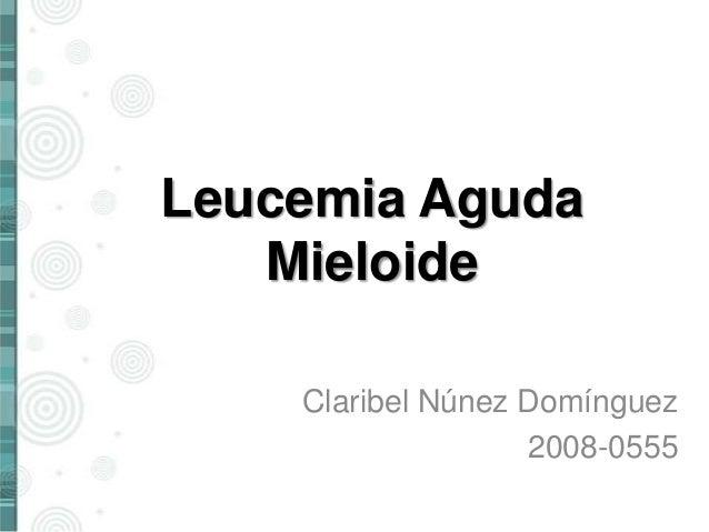 Leucemia Aguda Mieloide Claribel Núnez Domínguez 2008-0555