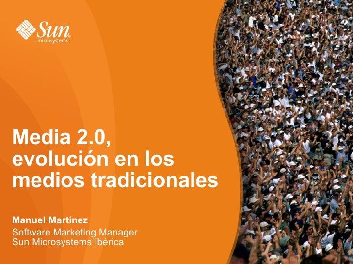 Media 2.0, evolución en los medios tradicionales Manuel Martínez Software Marketing Manager Sun Microsystems Ibérica