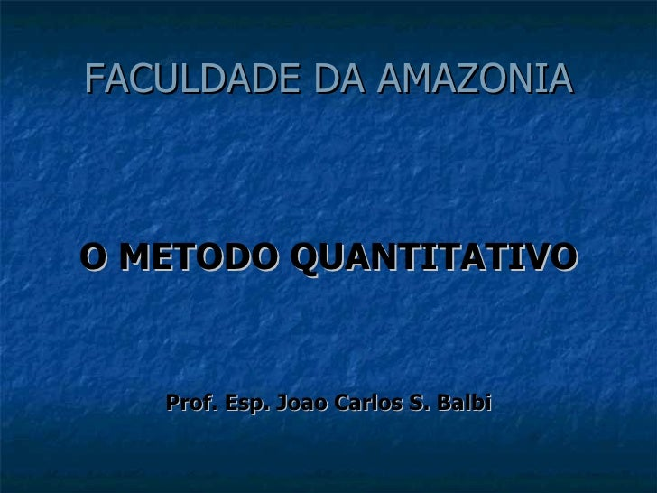FACULDADE DA AMAZONIA <ul><li>O METODO QUANTITATIVO </li></ul><ul><li>Prof. Esp. Joao Carlos S. Balbi </li></ul>
