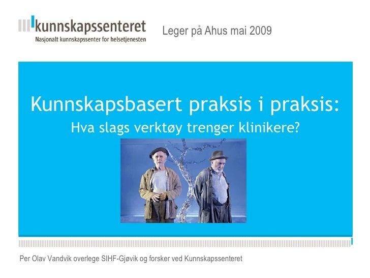 Kunnskapsbasert praksis i praksis:  Hva slags verktøy trenger klinikere?   Leger på Ahus mai 2009  Per Olav Vandvik overle...