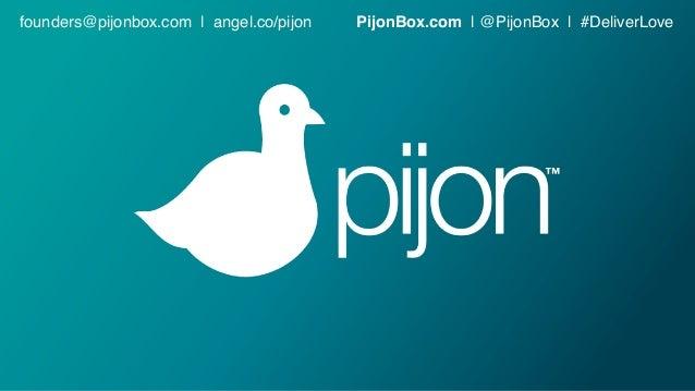founders@pijonbox.com | angel.co/pijon PijonBox.com | @PijonBox | #DeliverLove