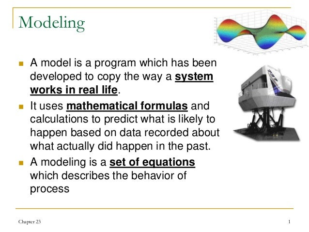 Chapter 23 1 Modeling  A model is a program which has been developed to copy the way a system works in real life.  It us...