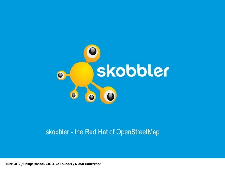 skobbler - the Red Hat of OpenStreetMapJune 2012 / Philipp Kandal, CTO & Co-Founder / NOAH conference