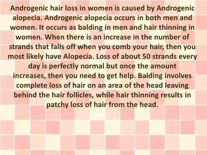 Androgenic hair loss in women is caused by Androgenic alopecia. Androgenic alopecia occurs in both men andwomen. It occurs...