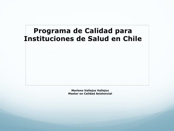 Programa de Calidad paraInstituciones de Salud en Chile            Marlene Vallejos Vallejos           Master en Calidad A...