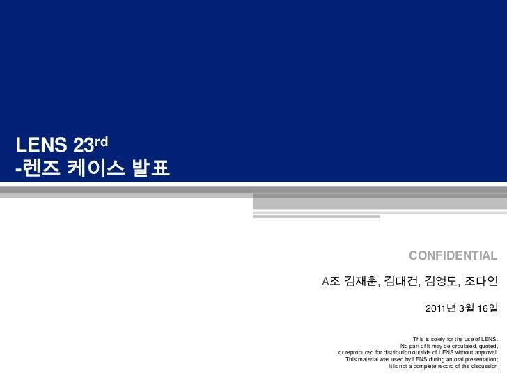 LENS 23rd<br />-렌즈 케이스 발표 <br />A조 김재훈, 김대건, 김영도, 조다인2011년 3월 16일<br />
